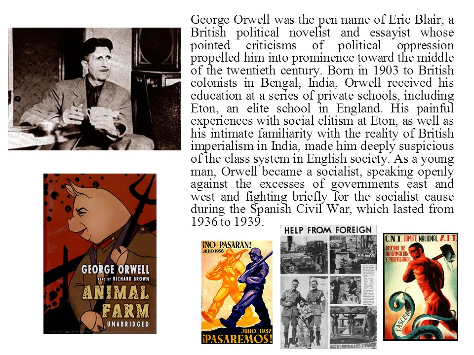 George Orwell was the pen name of Eric Blair, a British political novelist and essayist whose pointed criticisms of political oppression propelled him into prominence toward the middle of the twentieth century.