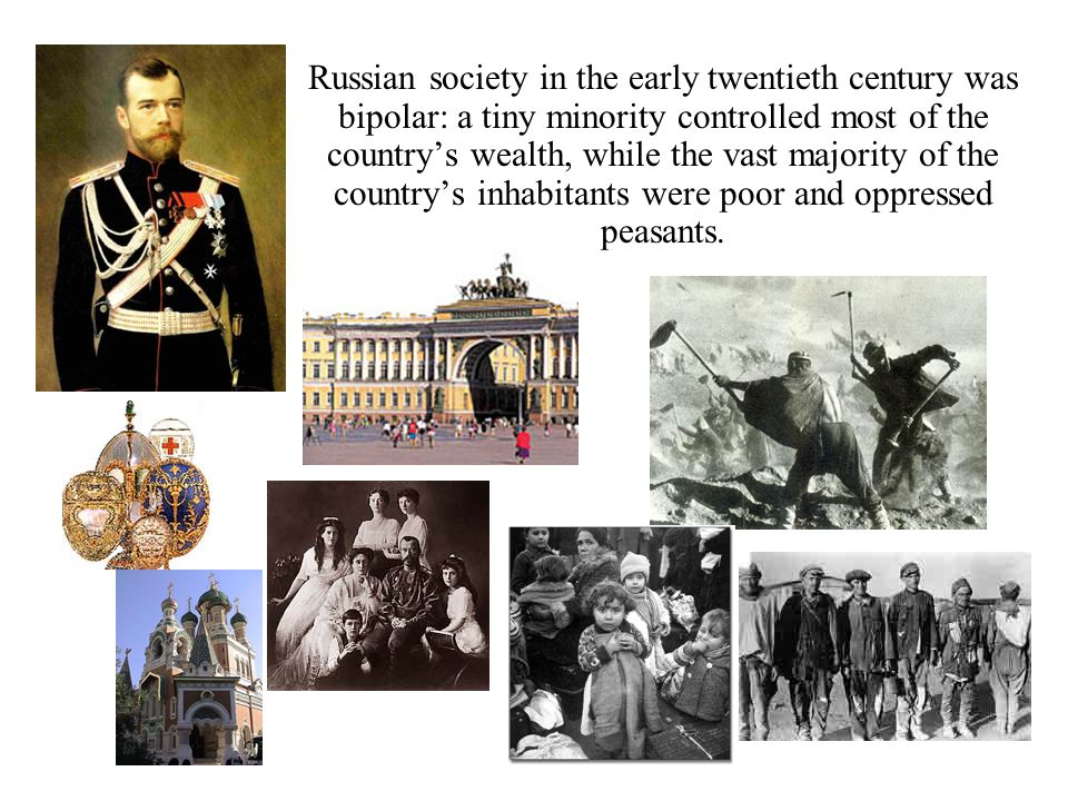 Russian society in the early twentieth century was bipolar: a tiny minority controlled most of the country's wealth, while the vast majority of the country's inhabitants were poor and oppressed peasants.