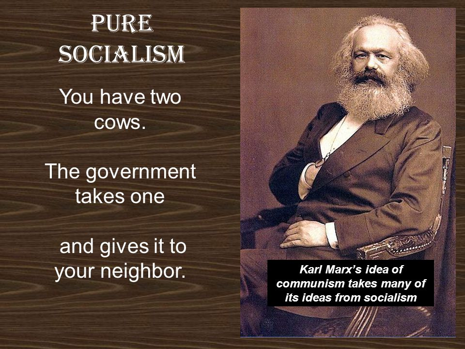 pure SOCIALISM You have two cows. The government takes one