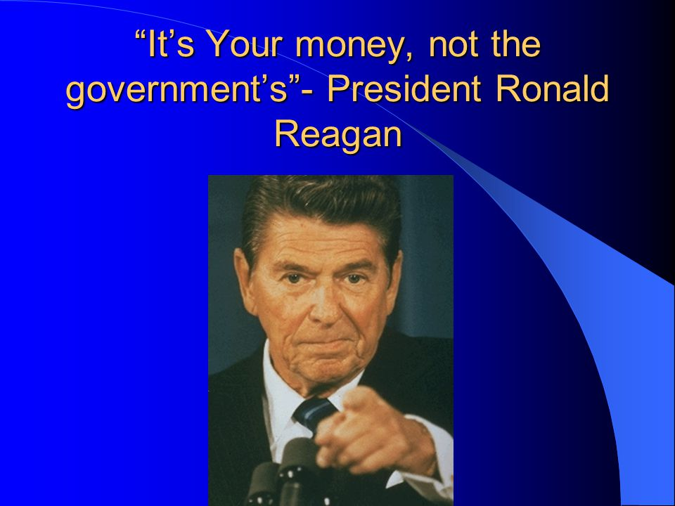 It's Your money, not the government's - President Ronald Reagan