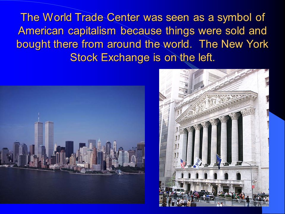 The World Trade Center was seen as a symbol of American capitalism because things were sold and bought there from around the world.