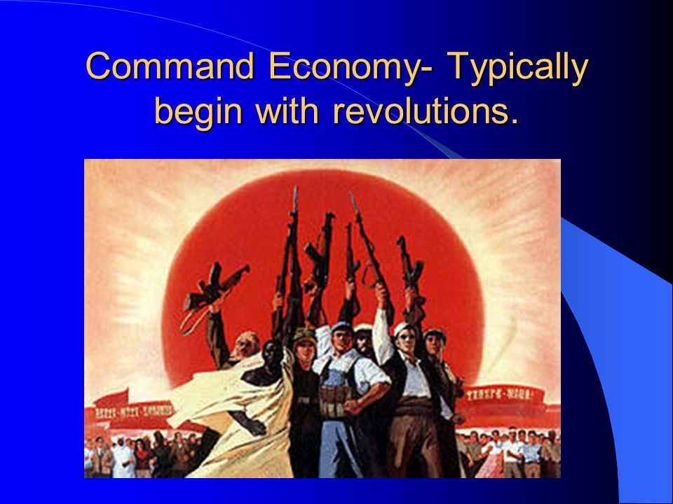 Command Economy- Typically begin with revolutions.