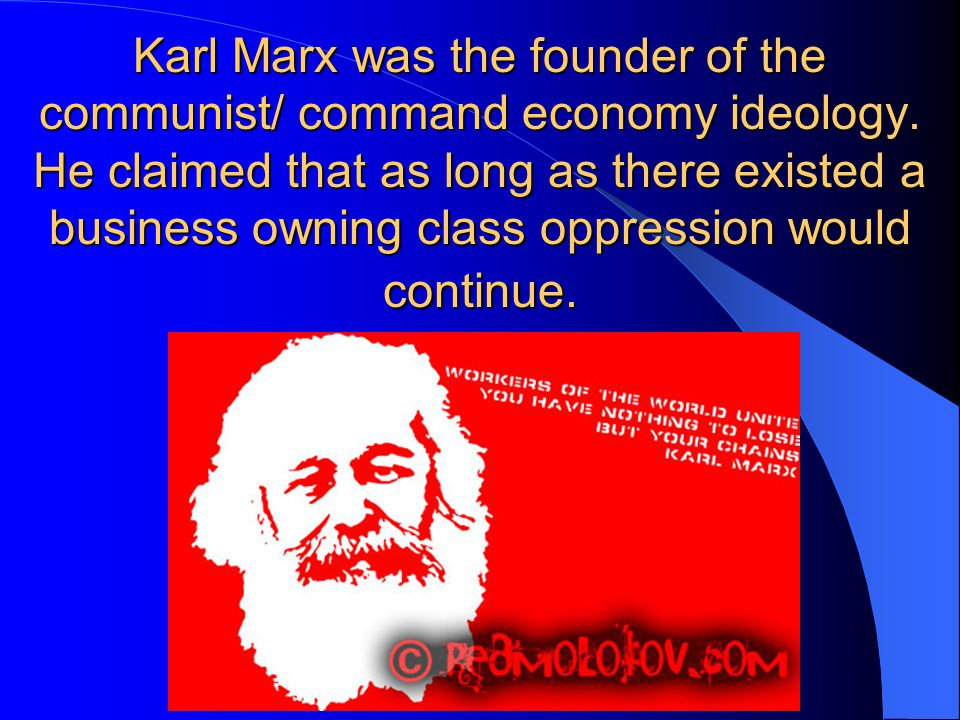 Karl Marx was the founder of the communist/ command economy ideology