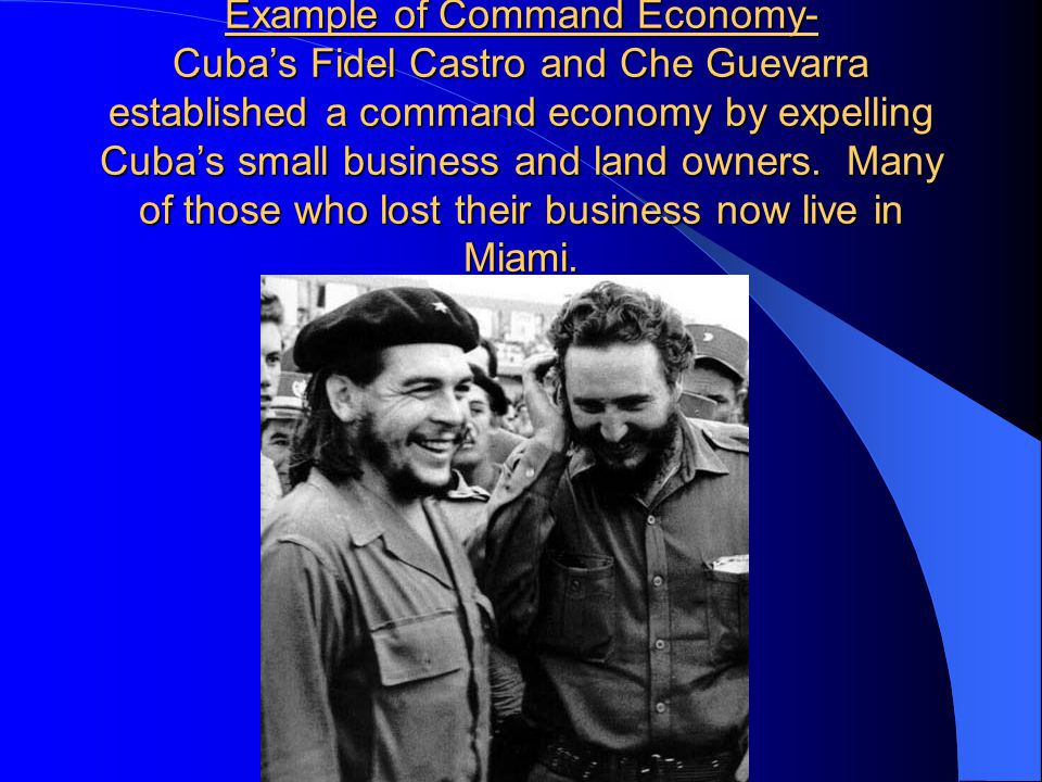 Example of Command Economy- Cuba's Fidel Castro and Che Guevarra established a command economy by expelling Cuba's small business and land owners.