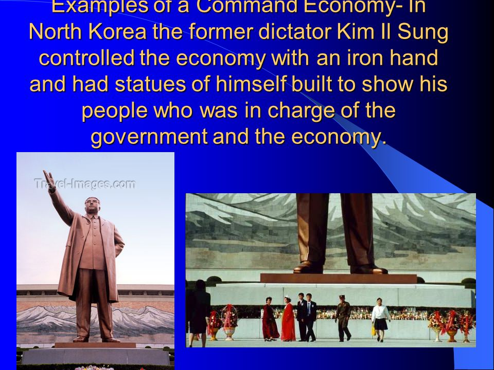 Examples of a Command Economy- In North Korea the former dictator Kim Il Sung controlled the economy with an iron hand and had statues of himself built to show his people who was in charge of the government and the economy.
