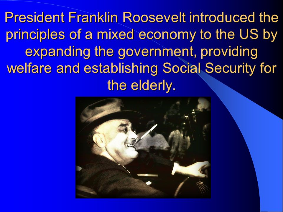 President Franklin Roosevelt introduced the principles of a mixed economy to the US by expanding the government, providing welfare and establishing Social Security for the elderly.