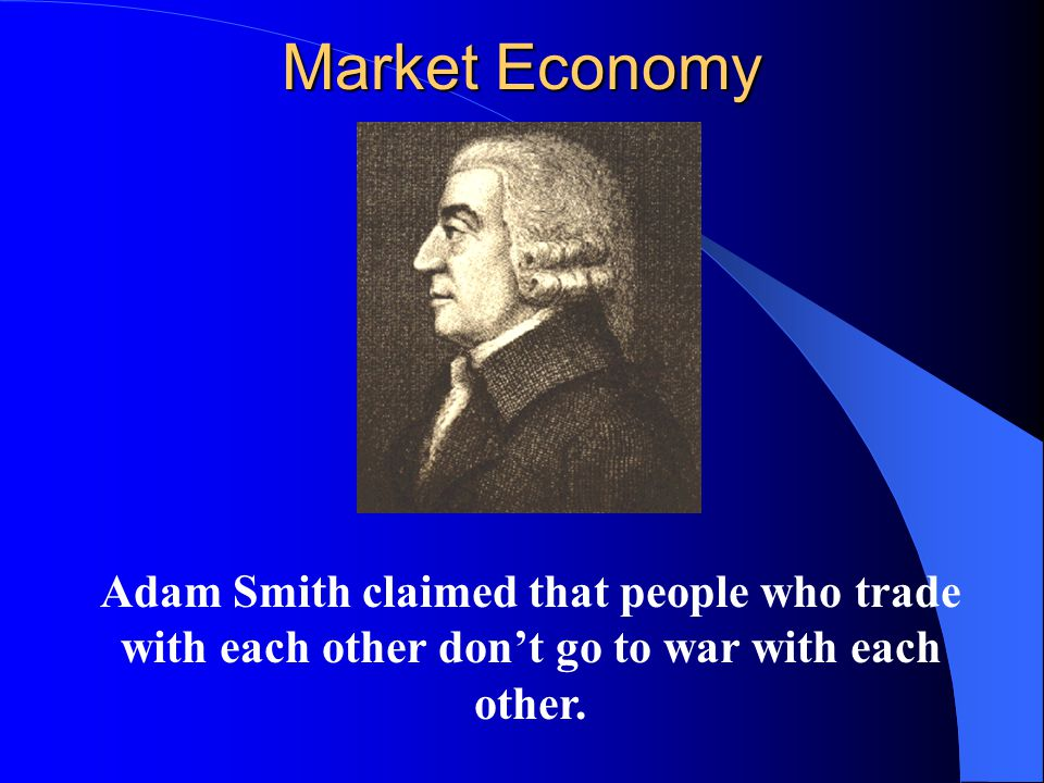 Market Economy Adam Smith claimed that people who trade with each other don't go to war with each other.