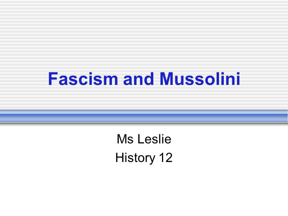 Fascism and Mussolini Ms Leslie History 12