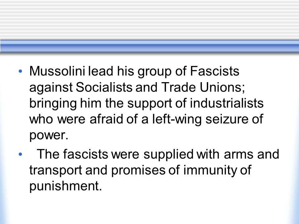 Mussolini lead his group of Fascists against Socialists and Trade Unions; bringing him the support of industrialists who were afraid of a left-wing seizure of power.