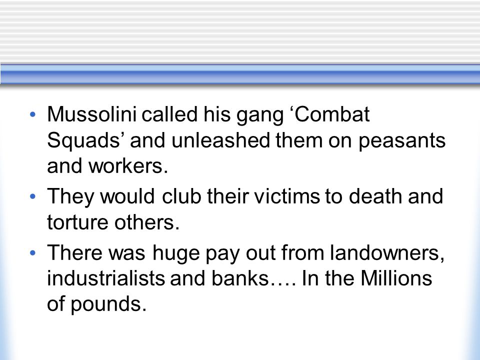 Mussolini called his gang 'Combat Squads' and unleashed them on peasants and workers.
