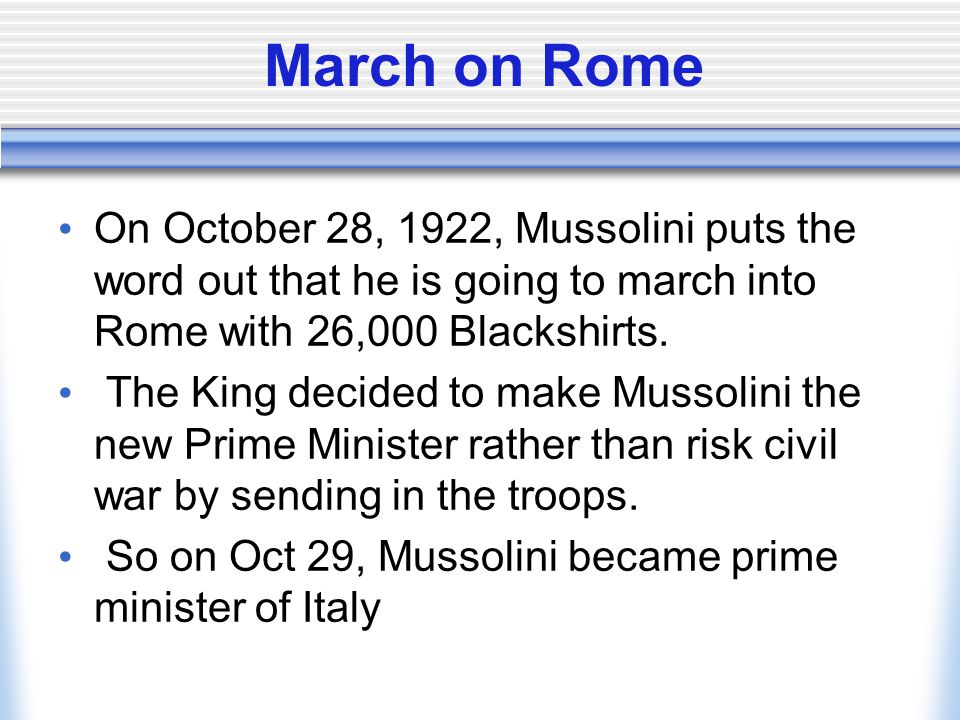 March on Rome On October 28, 1922, Mussolini puts the word out that he is going to march into Rome with 26,000 Blackshirts.