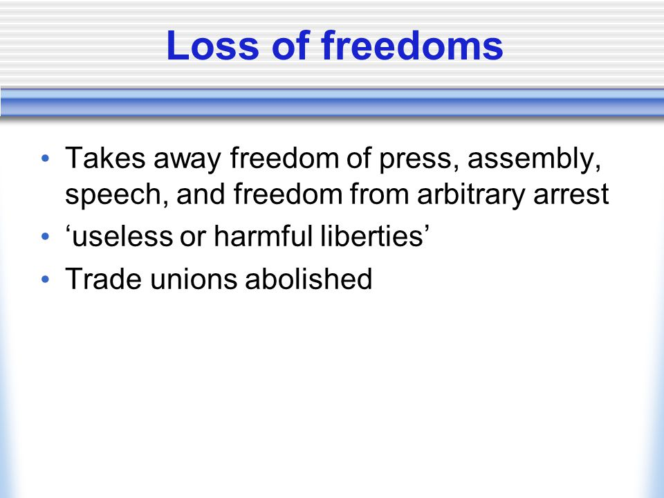 Loss of freedoms Takes away freedom of press, assembly, speech, and freedom from arbitrary arrest. 'useless or harmful liberties'