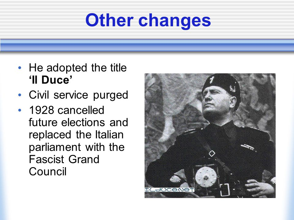 Other changes He adopted the title 'Il Duce' Civil service purged