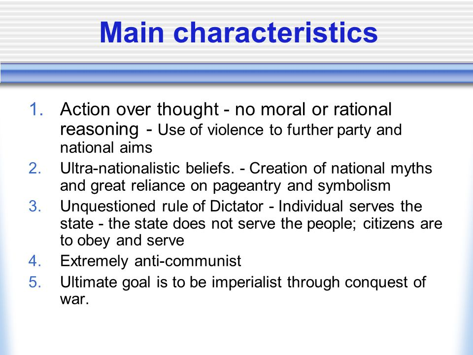 Main characteristics Action over thought - no moral or rational reasoning - Use of violence to further party and national aims.