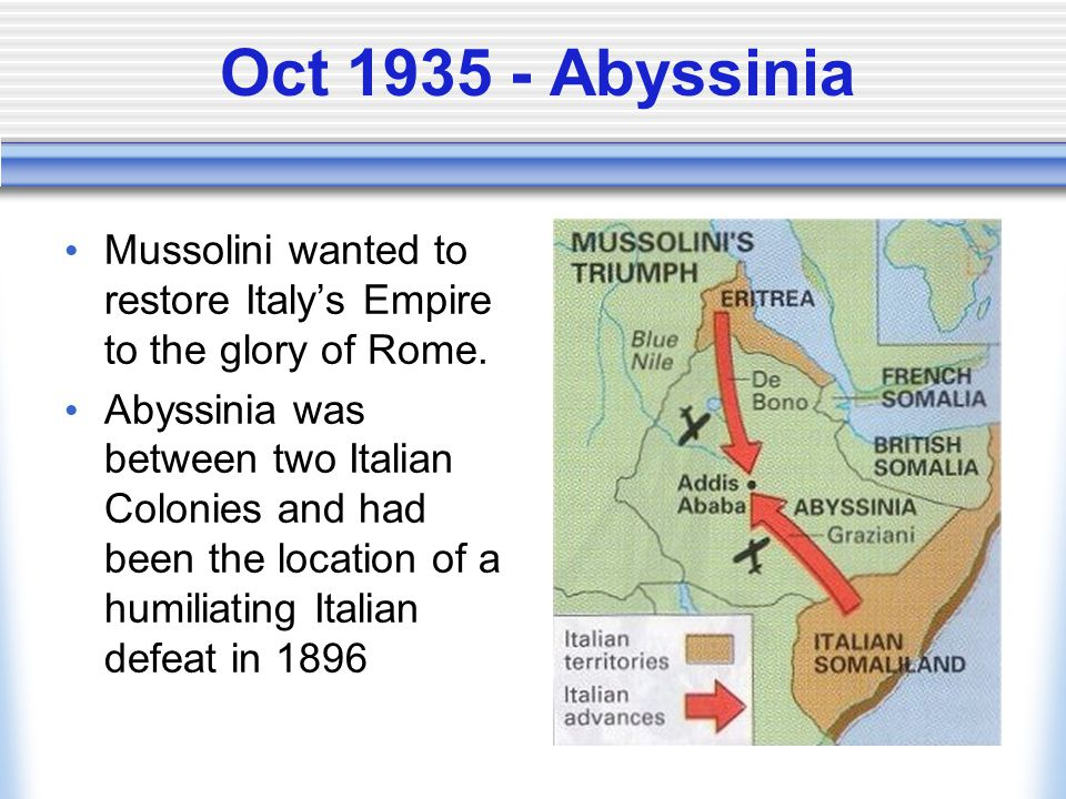 Oct 1935 - Abyssinia Mussolini wanted to restore Italy's Empire to the glory of Rome.