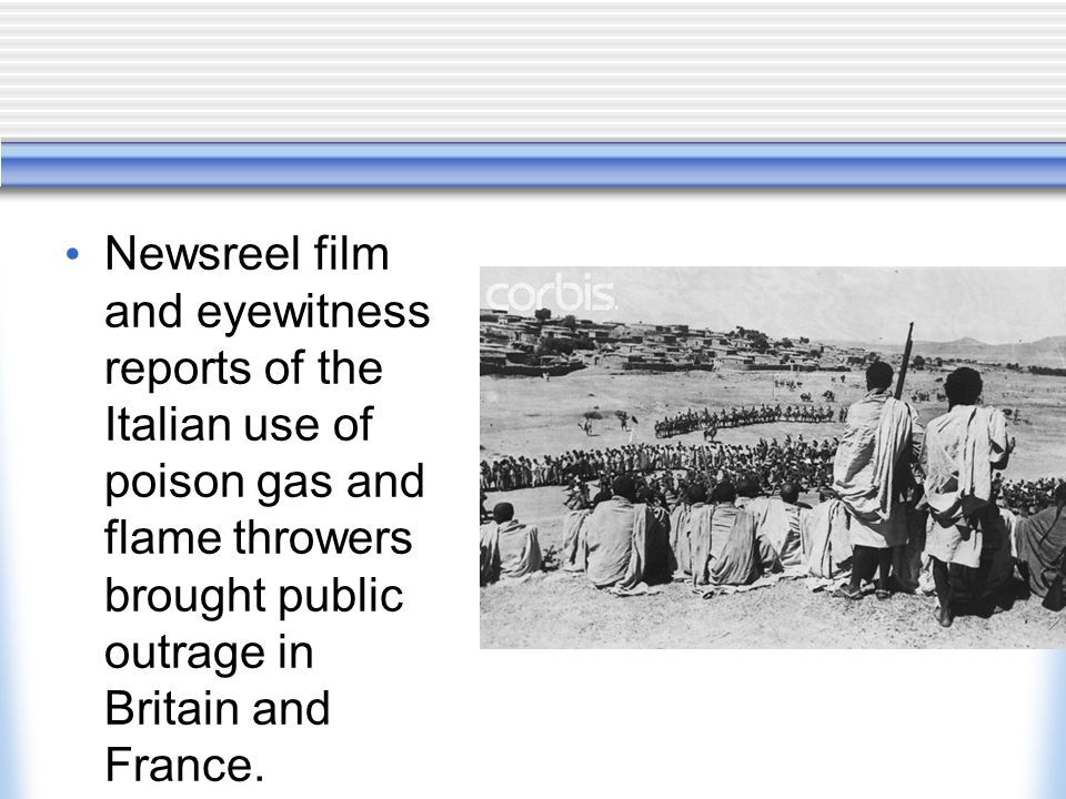 Newsreel film and eyewitness reports of the Italian use of poison gas and flame throwers brought public outrage in Britain and France.