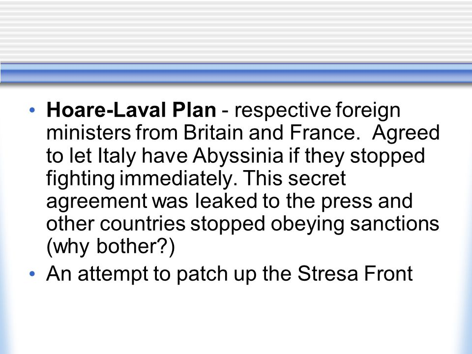 Hoare-Laval Plan - respective foreign ministers from Britain and France. Agreed to let Italy have Abyssinia if they stopped fighting immediately. This secret agreement was leaked to the press and other countries stopped obeying sanctions (why bother )