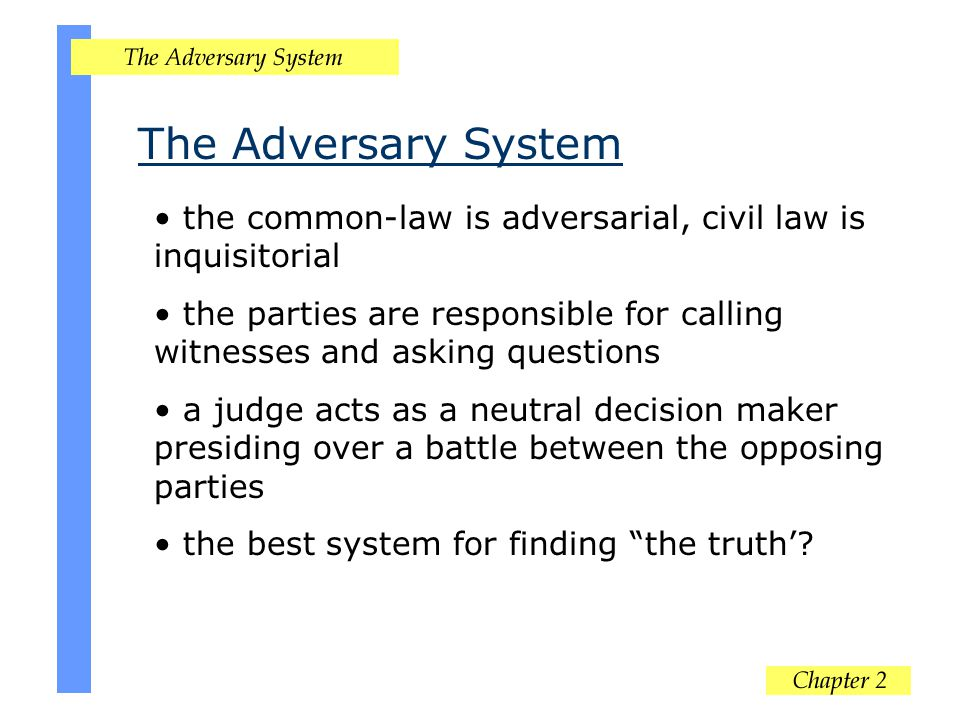 The Adversary System the common-law is adversarial, civil law is inquisitorial.