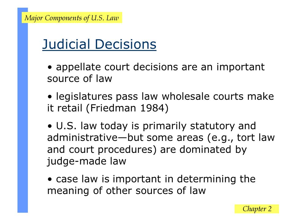 Judicial Decisions appellate court decisions are an important source of law. legislatures pass law wholesale courts make it retail (Friedman 1984)