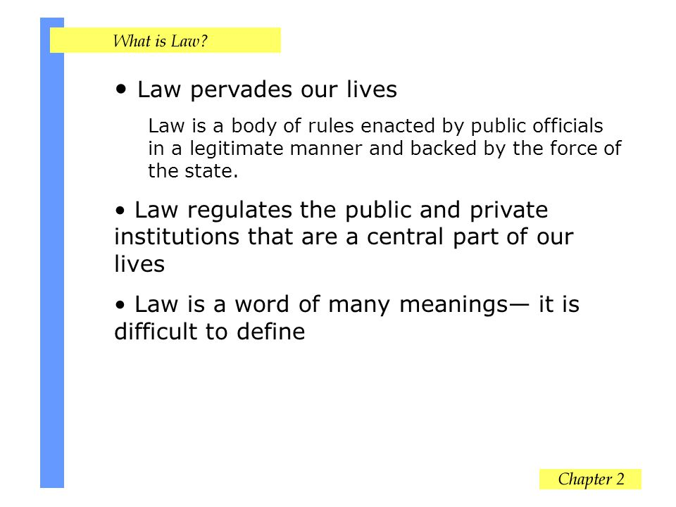 Law pervades our lives Law is a body of rules enacted by public officials in a legitimate manner and backed by the force of the state.