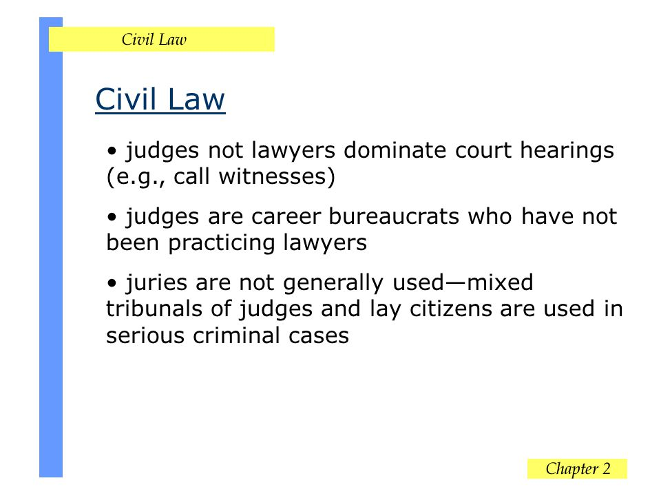 Civil Law judges not lawyers dominate court hearings (e.g., call witnesses) judges are career bureaucrats who have not been practicing lawyers.