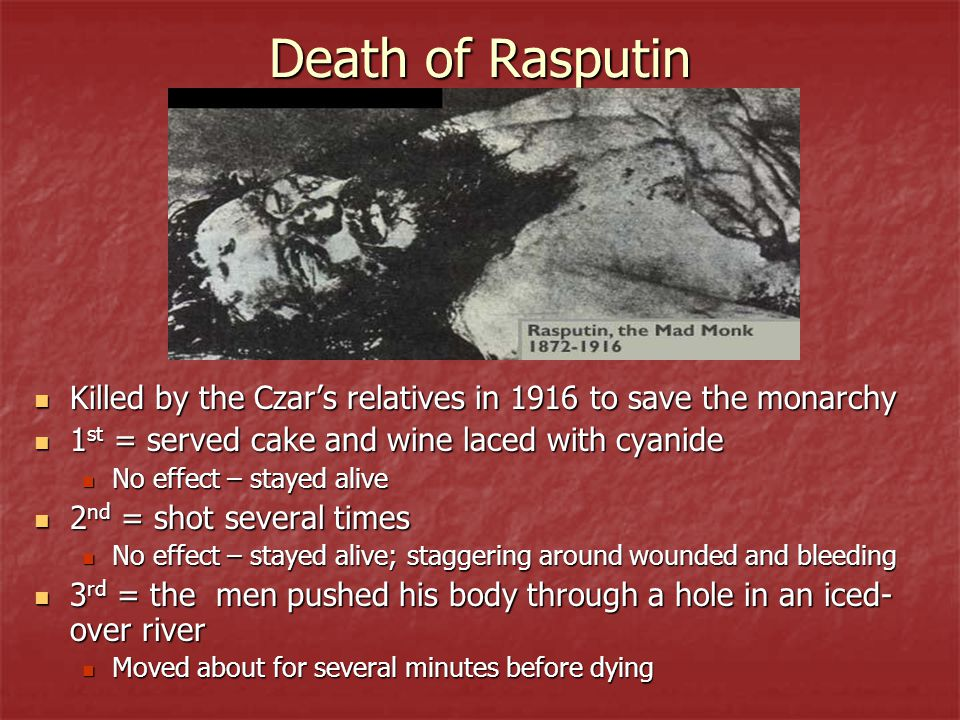Death of Rasputin Killed by the Czar's relatives in 1916 to save the monarchy. 1st = served cake and wine laced with cyanide.