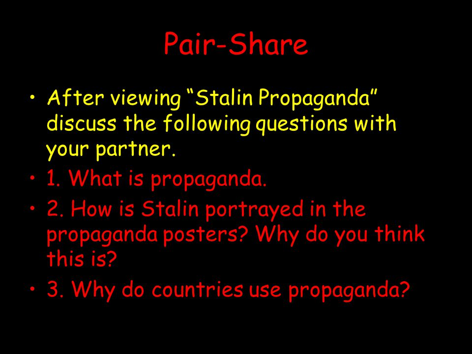 Pair-Share After viewing Stalin Propaganda discuss the following questions with your partner. 1. What is propaganda.