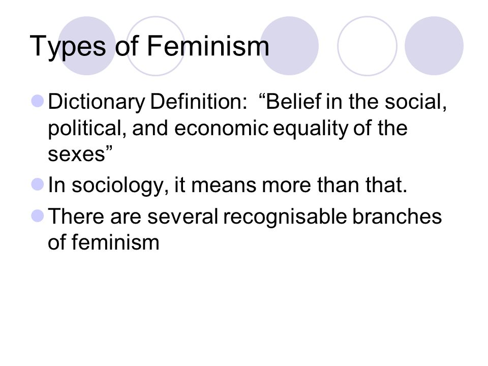 Types of Feminism Dictionary Definition: Belief in the social, political, and economic equality of the sexes