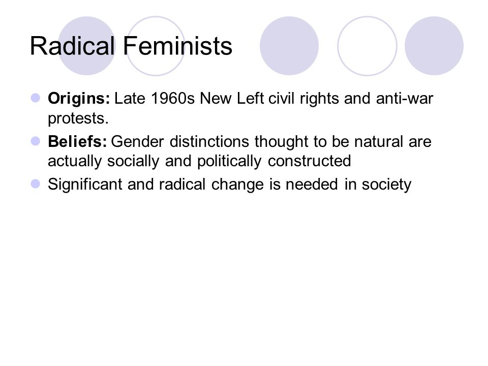 Radical Feminists Origins: Late 1960s New Left civil rights and anti-war protests.