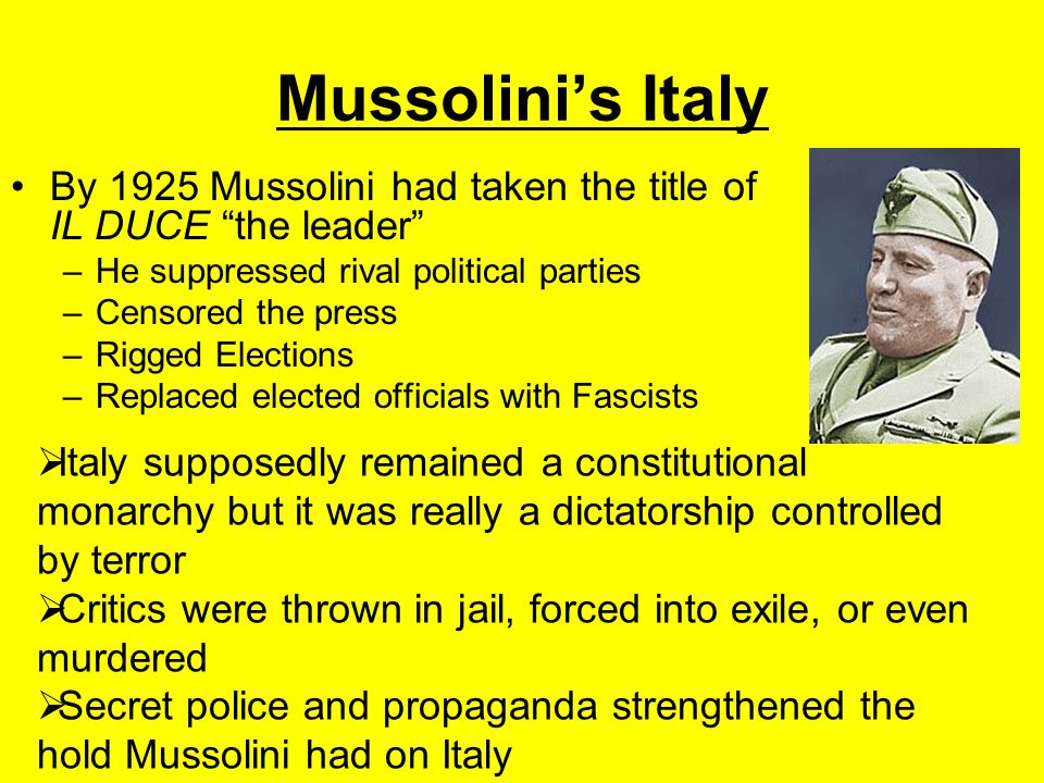 Mussolini's Italy By 1925 Mussolini had taken the title of IL DUCE the leader He suppressed rival political parties.