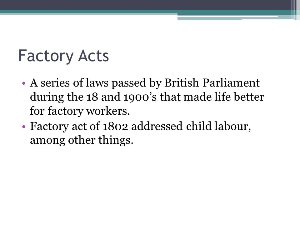 Factory Acts A series of laws passed by British Parliament during the 18 and 1900's that made life better for factory workers.