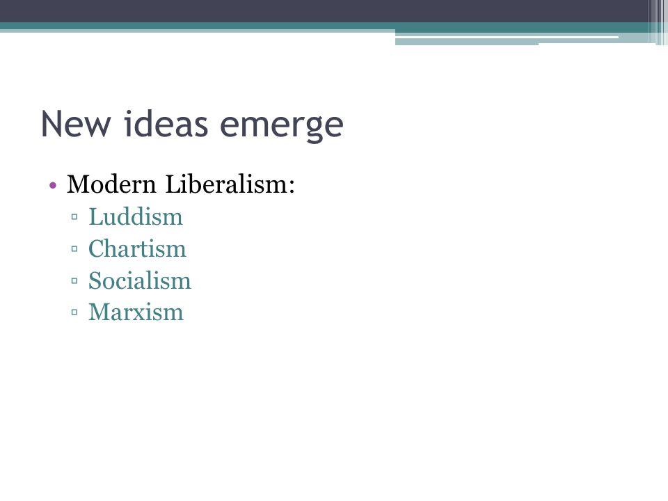 New ideas emerge Modern Liberalism: Luddism Chartism Socialism Marxism