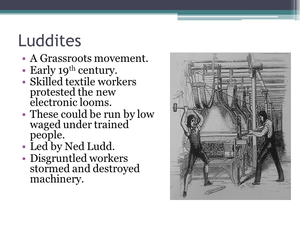 Luddites A Grassroots movement. Early 19th century.