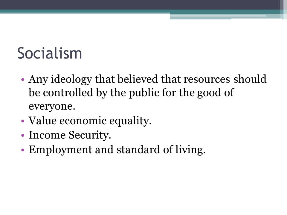 Socialism Any ideology that believed that resources should be controlled by the public for the good of everyone.