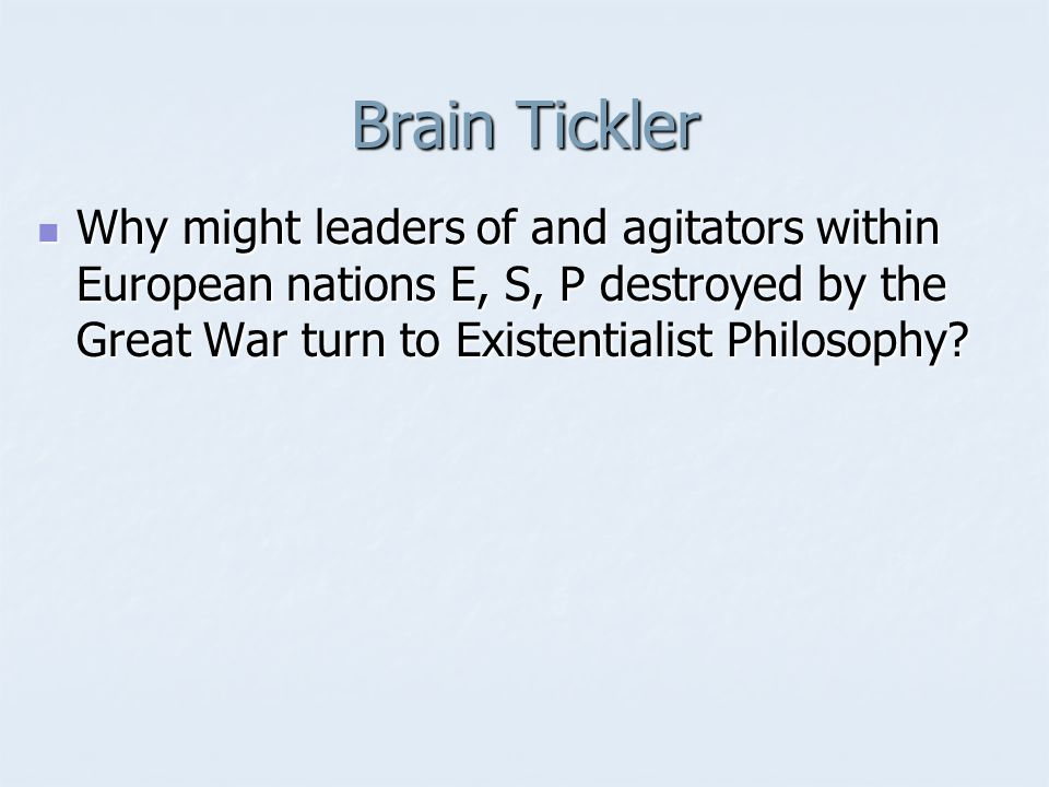 Brain Tickler Why might leaders of and agitators within European nations E, S, P destroyed by the Great War turn to Existentialist Philosophy