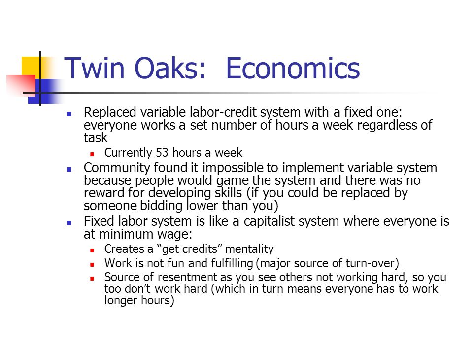 Twin Oaks: Economics Replaced variable labor-credit system with a fixed one: everyone works a set number of hours a week regardless of task.