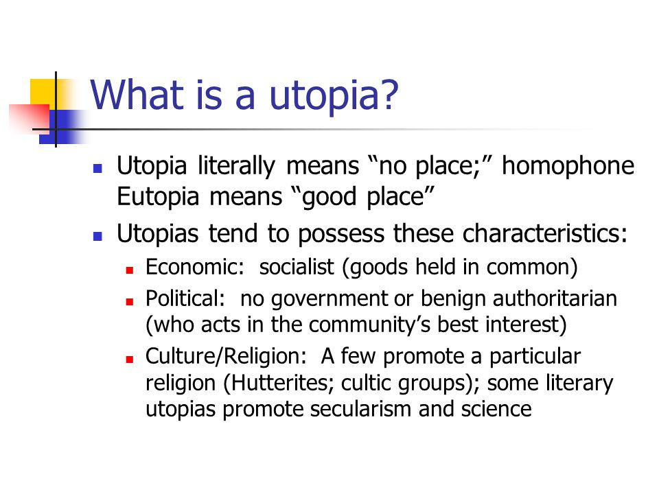 What is a utopia Utopia literally means no place; homophone Eutopia means good place Utopias tend to possess these characteristics: