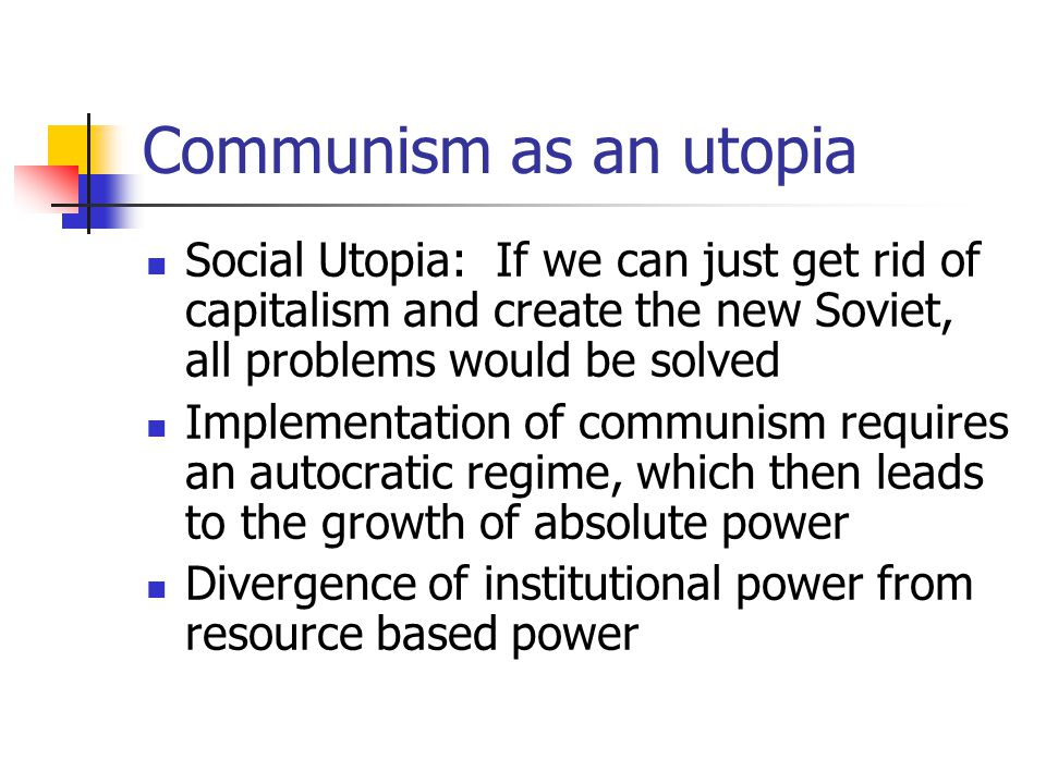 Communism as an utopia Social Utopia: If we can just get rid of capitalism and create the new Soviet, all problems would be solved.