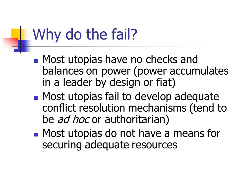 Why do the fail Most utopias have no checks and balances on power (power accumulates in a leader by design or fiat)