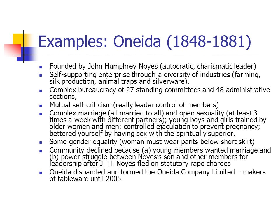 Examples: Oneida (1848-1881) Founded by John Humphrey Noyes (autocratic, charismatic leader)