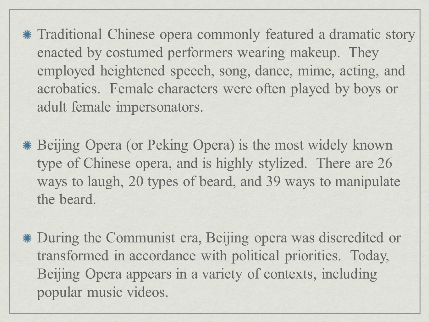 Traditional Chinese opera commonly featured a dramatic story enacted by costumed performers wearing makeup. They employed heightened speech, song, dance, mime, acting, and acrobatics. Female characters were often played by boys or adult female impersonators.