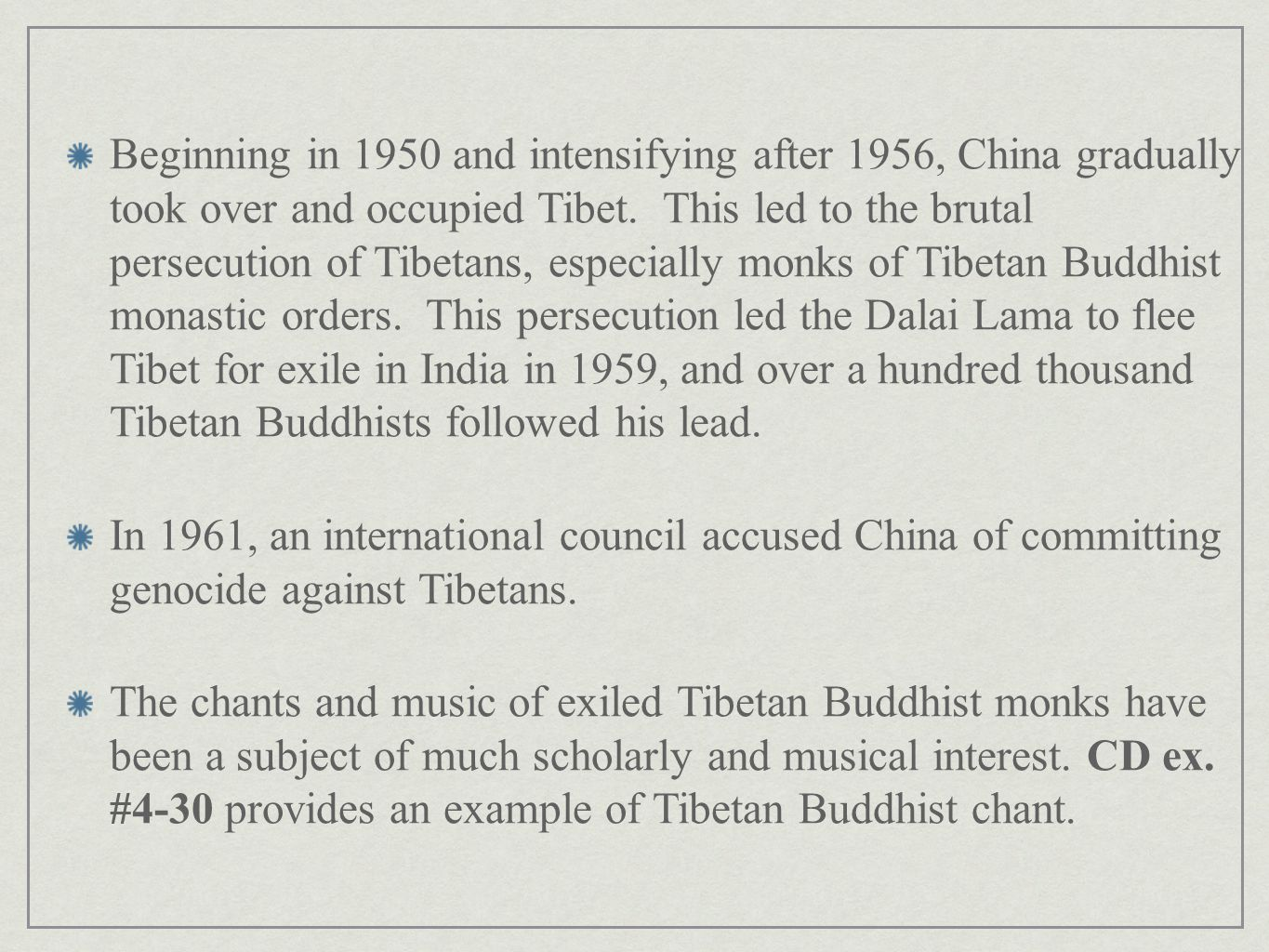 Beginning in 1950 and intensifying after 1956, China gradually took over and occupied Tibet. This led to the brutal persecution of Tibetans, especially monks of Tibetan Buddhist monastic orders. This persecution led the Dalai Lama to flee Tibet for exile in India in 1959, and over a hundred thousand Tibetan Buddhists followed his lead.
