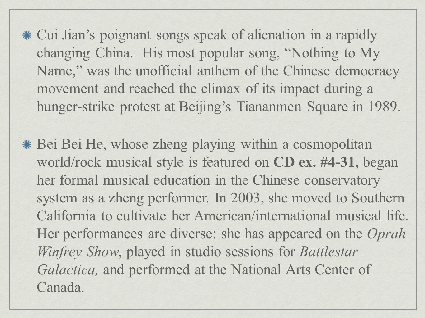 Cui Jian's poignant songs speak of alienation in a rapidly changing China. His most popular song, Nothing to My Name, was the unofficial anthem of the Chinese democracy movement and reached the climax of its impact during a hunger-strike protest at Beijing's Tiananmen Square in 1989.
