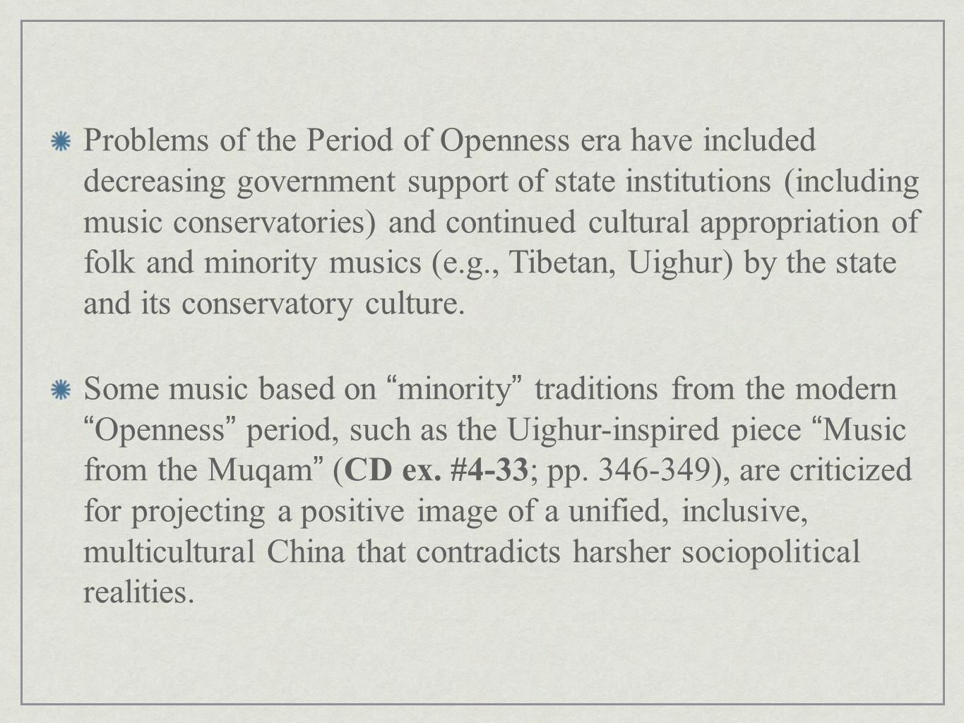 Problems of the Period of Openness era have included decreasing government support of state institutions (including music conservatories) and continued cultural appropriation of folk and minority musics (e.g., Tibetan, Uighur) by the state and its conservatory culture.