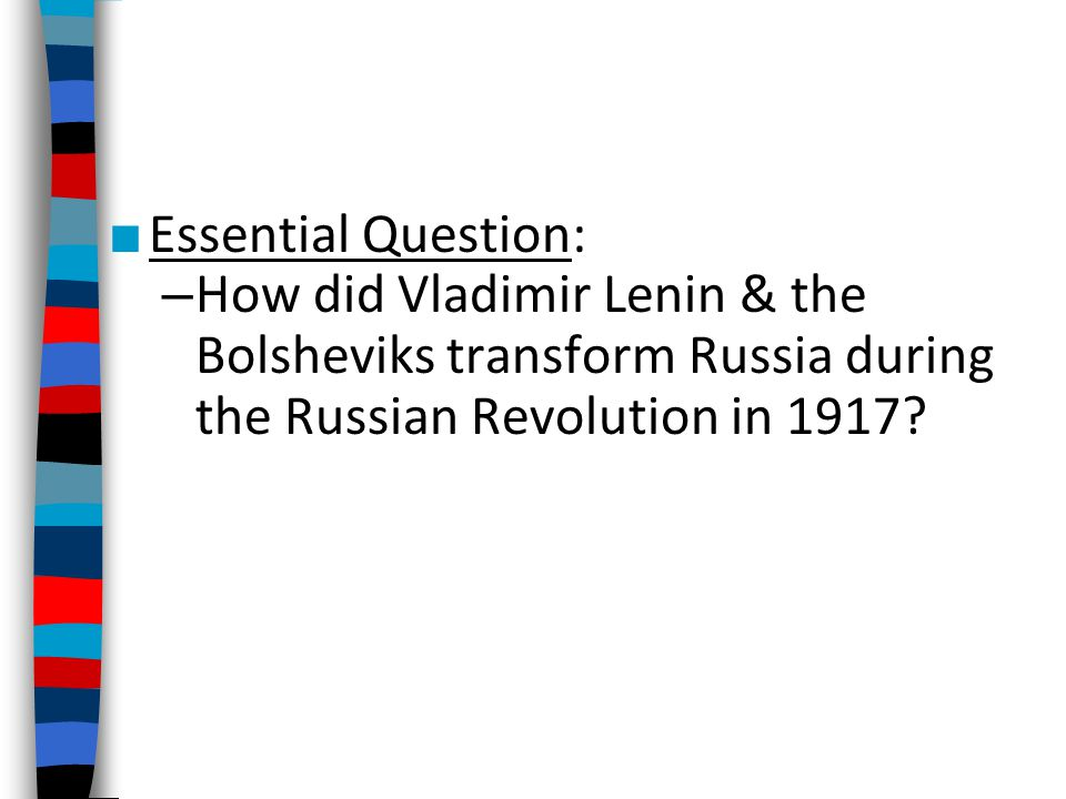 Essential Question: How did Vladimir Lenin & the Bolsheviks transform Russia during the Russian Revolution in 1917