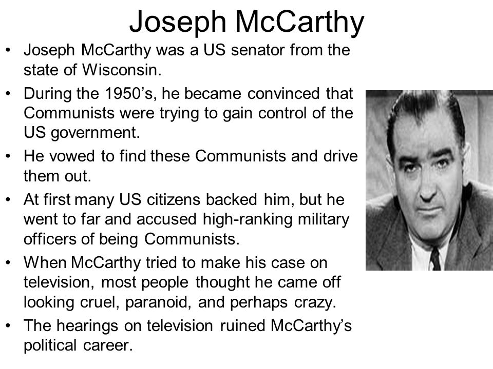 Joseph McCarthy Joseph McCarthy was a US senator from the state of Wisconsin.