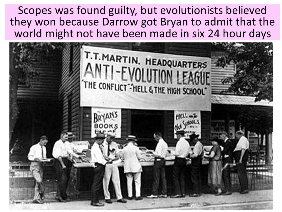 Scopes was found guilty, but evolutionists believed they won because Darrow got Bryan to admit that the world might not have been made in six 24 hour days