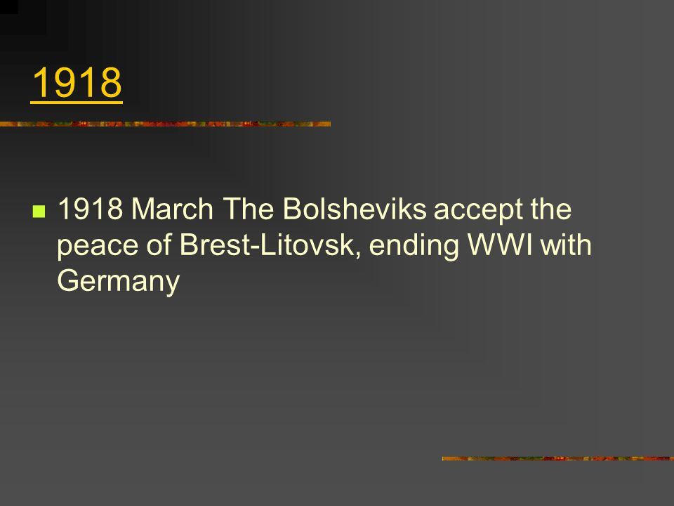 1918 1918 March The Bolsheviks accept the peace of Brest‑Litovsk, ending WWI with Germany