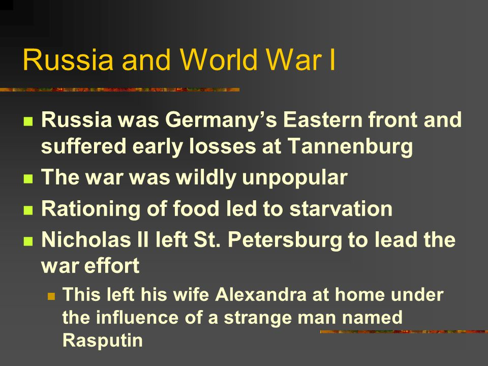 Russia and World War I Russia was Germany's Eastern front and suffered early losses at Tannenburg. The war was wildly unpopular.