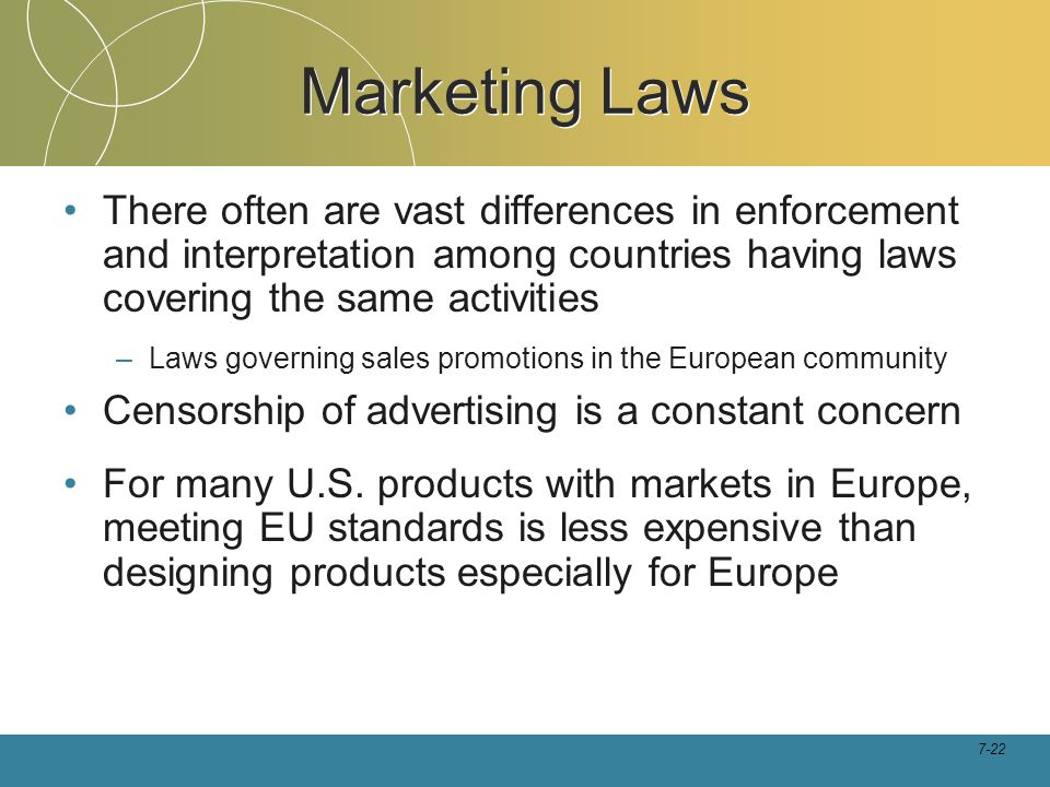 Marketing Laws There often are vast differences in enforcement and interpretation among countries having laws covering the same activities.